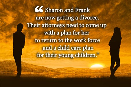 Sharon and Frank are now getting a divorce. Their attorneys need to come up with a plan for her to return to the work force and a child care plan for their young children.